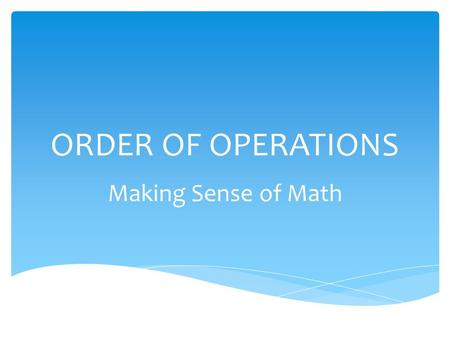 ORDER OF OPERATIONS Making Sense of Math.  Operations are any action that changes numbers such as adding, subtracting, multiplying, and dividing  The.