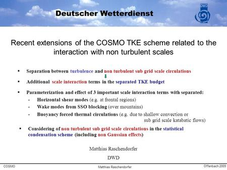 Matthias Raschendorfer DWD Recent extensions of the COSMO TKE scheme related to the interaction with non turbulent scales COSMO Offenbach 2009 Matthias.