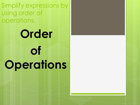 Simplify expressions by using order of operations. Order of Operations.