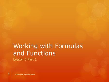 Working with Formulas and Functions Lesson 5 Part 1 Created by: Qusheba Collins 1.