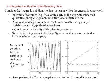 5. Integration method for Hamiltonian system. In many of formulas (e.g. the classical RK4), the errors in conserved quantities (energy, angular momentum)