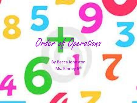 Order of Operations By Becca Johnston Ms. Kinney 6 th.