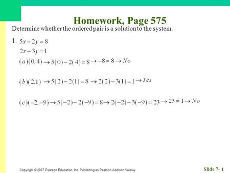 Copyright © 2007 Pearson Education, Inc. Publishing as Pearson Addison-Wesley Slide 7- 1 Homework, Page 575 Determine whether the ordered pair is a solution.