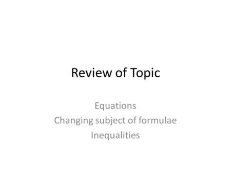 Review of Topic Equations Changing subject of formulae Inequalities.