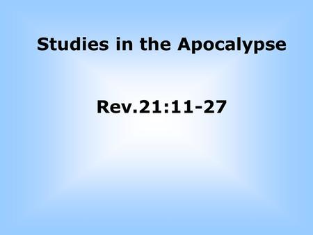 Studies in the Apocalypse Rev.21:11-27 21:9 ¶ And there came unto me one of the seven angels which had the seven vials full of the seven last plagues,