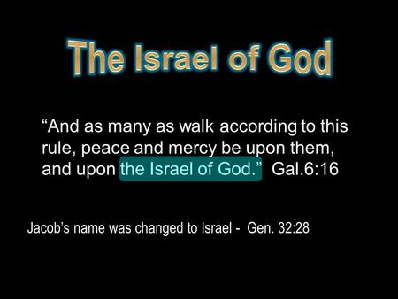 """And as many as walk according to this rule, peace and mercy be upon them, and upon the Israel of God."" Gal.6:16 Jacob's name was changed to Israel - Gen."