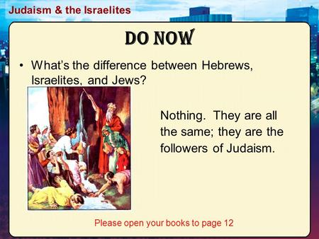 Judaism & the Israelites Do Now What's the difference between Hebrews, Israelites, and Jews? Nothing. They are all the same; they are the followers of.