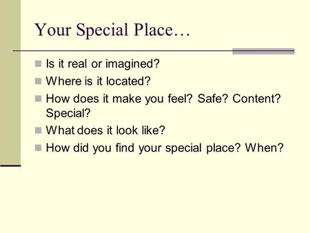Your Special Place… Is it real or imagined? Where is it located? How does it make you feel? Safe? Content? Special? What does it look like? How did you.