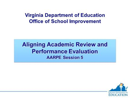 Aligning Academic Review and Performance Evaluation AARPE Session 5 Virginia Department of Education Office of School Improvement.