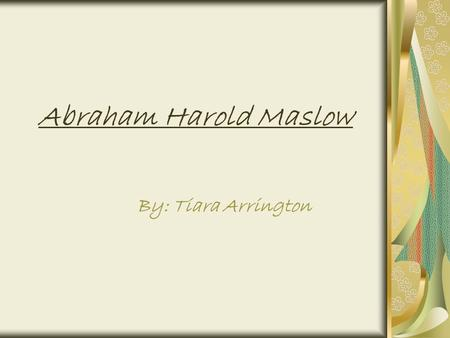 Abraham Harold Maslow By: Tiara Arrington. A.H. Maslow Abraham Maslow was born in Brooklyn, New York on April 1,1908. His parents were Jewish from Russia.