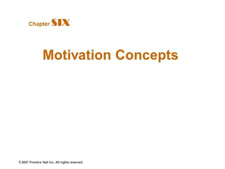 © 2007 Prentice Hall Inc. All rights reserved. Motivation Concepts Chapter SIX.