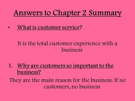 Answers to Chapter 2 Summary What is customer service? It is the total customer experience with a business 1.Why are customers so important to the business?