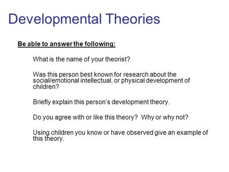 Developmental Theories Be able to answer the following: What is the name of your theorist? Was this person best known for research about the social/emotional.