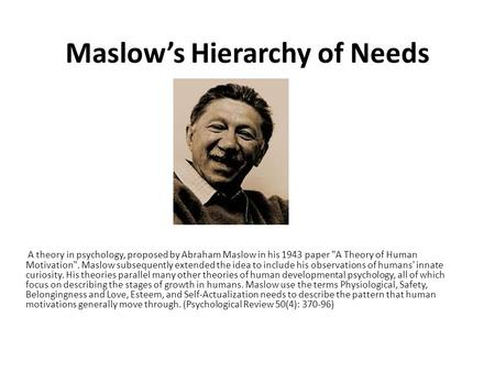 Maslow's Hierarchy of Needs A theory in psychology, proposed by Abraham Maslow in his 1943 paper A Theory of Human Motivation. Maslow subsequently extended.
