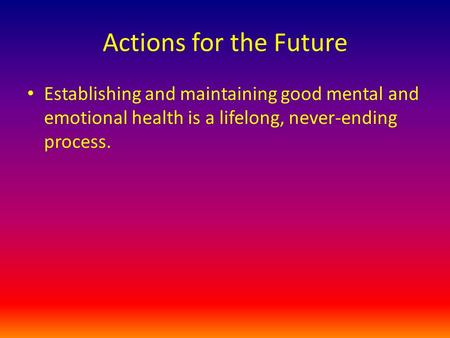 Actions for the Future Establishing and maintaining good mental and emotional health is a lifelong, never-ending process.