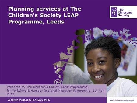 Planning services at The Children's Society LEAP Programme, Leeds Prepared by The Children's Society LEAP Programme, for Yorkshire & Humber Regional Migration.