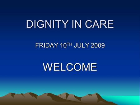 DIGNITY IN CARE FRIDAY 10 TH JULY 2009 WELCOME ACHIEVEMENTS 2008/09 Rosaleen Bawn Macmillan Nurse Specialist for Palliative Care Education in Nursing.