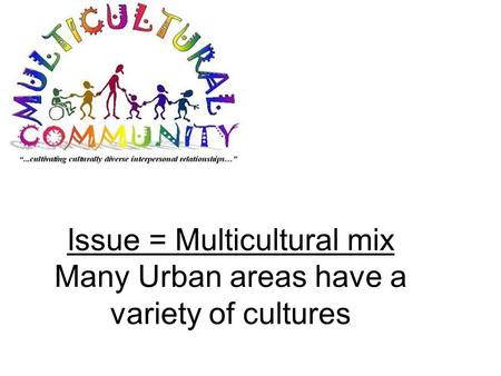 Issue = Multicultural mix Many Urban areas have a variety of cultures.