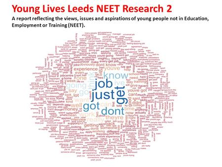 Young Lives Leeds NEET Research 2 A report reflecting the views, issues and aspirations of young people not in Education, Employment or Training (NEET).