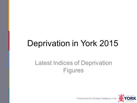 Produced by the Strategic Intelligence Hub Deprivation in York 2015 Latest Indices of Deprivation Figures Produced by the Strategic Intelligence Hub.