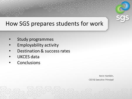 Study programmes Employability activity Destination & success rates UKCES data Conclusions Kevin Hamblin, CEO & Executive Principal How SGS prepares students.
