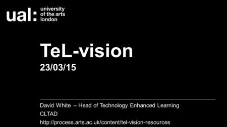TeL-vision 23/03/15 David White – Head of Technology Enhanced Learning CLTAD
