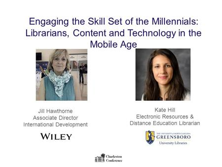 Engaging the Skill Set of the Millennials: Librarians, Content and Technology in the Mobile Age Jill Hawthorne Associate Director International Development.