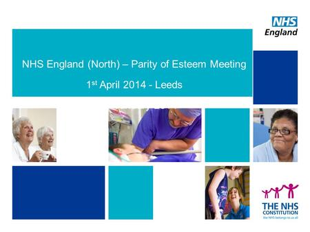 NHS England (North) – Parity of Esteem Meeting 1 st April 2014 - Leeds 23 rd January 2014.