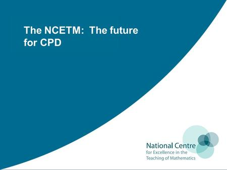 The NCETM: The future for CPD. Thank you: Colin Matthews Director for Development NCETM The purpose of today is to engage in some dialogue with you about.