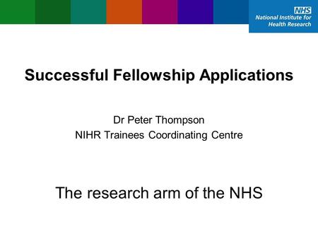 Successful Fellowship Applications NIHR Trainees Coordinating Centre Dr Peter Thompson The research arm of the NHS.