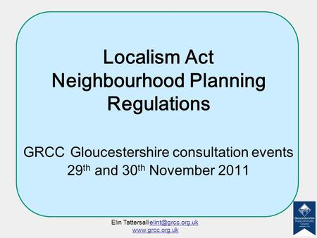 Localism Act Neighbourhood Planning Regulations GRCC Gloucestershire consultation events 29 th and 30 th November 2011 Elin Tattersall