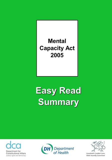 Easy Read Summary Mental Capacity Act 2005. Mental Capacity Act 2005 - A Summary The Mental Capacity Act 2005 will help people to make their own decisions.