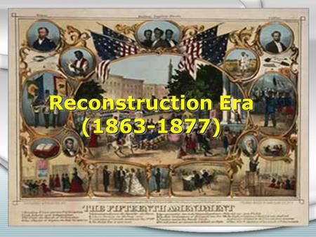 "Reconstruction Era (1863-1877). President Lincoln's 10% Plan * ""Loyal Rule"" * Didn't ask Congress for approval. * Pardon citizens * 10% vote * Plan to."