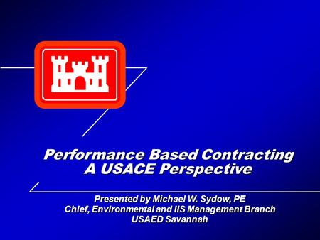 Presented by Michael W. Sydow, PE Chief, Environmental and IIS Management Branch USAED Savannah Performance Based Contracting A USACE Perspective.