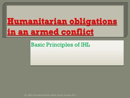 Basic Principles of IHL Dr. Hilly Moodrick-Even Khen, Alma course 2011.