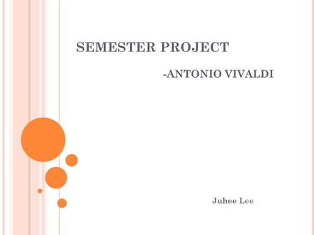 "SEMESTER PROJECT -ANTONIO VIVALDI Juhee Lee. CONTENTS Biography of Antonio Vivaldi History of ""The four seasons"" Listening guide of ""The four seasons"""
