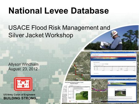 US Army Corps of Engineers BUILDING STRONG ® National Levee Database Allyson Windham August 23, 2012 USACE Flood Risk Management and Silver Jacket Workshop.