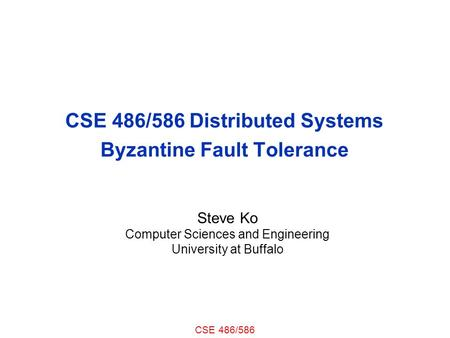 CSE 486/586 CSE 486/586 Distributed Systems Byzantine Fault Tolerance Steve Ko Computer Sciences and Engineering University at Buffalo.