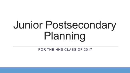 Junior Postsecondary Planning FOR THE HHS CLASS OF 2017.