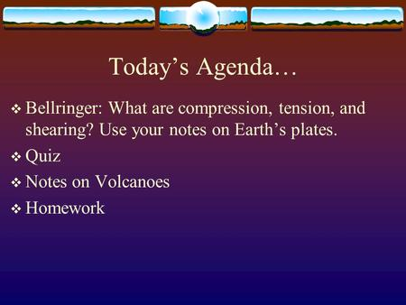 Today's Agenda…  Bellringer: What are compression, tension, and shearing? Use your notes on Earth's plates.  Quiz  Notes on Volcanoes  Homework.