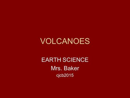 VOLCANOES EARTH SCIENCE Mrs. Baker cjcb2015. Volcanoes An opening in the Earth's crust that erupts gases, ash, and lava (pyroclastic material). There.