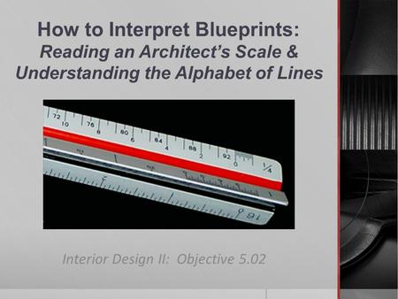 How to Interpret Blueprints: Reading an Architect's Scale & Understanding the Alphabet of Lines Interior Design II: Objective 5.02.