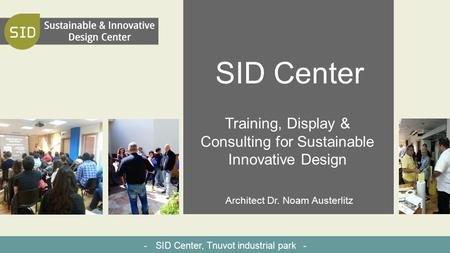 SID Center Training, Display & Consulting for Sustainable Innovative Design Architect Dr. Noam Austerlitz - SID Center, Tnuvot industrial park -