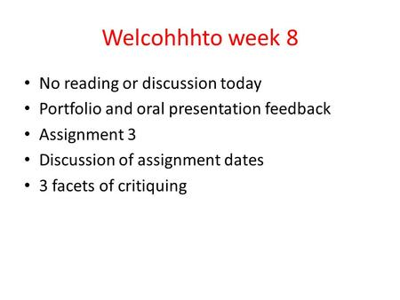 Welcohhhto week 8 No reading or discussion today Portfolio and oral presentation feedback Assignment 3 Discussion of assignment dates 3 facets of critiquing.