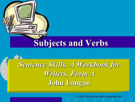 © 2002 The McGraw-Hill Companies, Inc. Subjects and Verbs Sentence Skills: A Workbook for Writers, Form A John Langan.