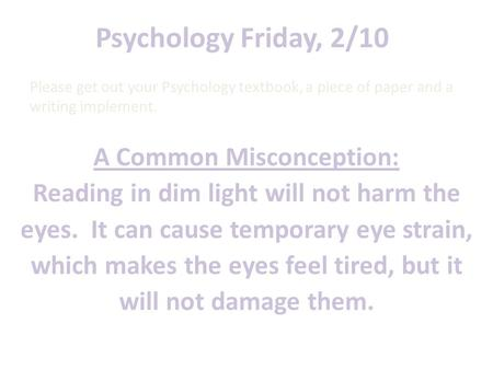 Psychology Friday, 2/10 A Common Misconception: Reading in dim light will not harm the eyes. It can cause temporary eye strain, which makes the eyes feel.