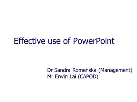 Effective use of PowerPoint Dr Sandra Romenska (Management) Mr Erwin Lai (CAPOD)
