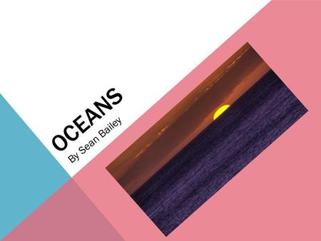 OCEANS By Sean Bailey. OCEANS ARE BIG AND VERY DEEP Oceans are huge and deep. The Mariana trench is the deepest recorded part in all the oceans. It is.