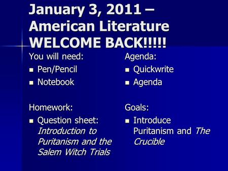 January 3, 2011 – American Literature WELCOME BACK!!!!! You will need: Pen/Pencil Pen/Pencil Notebook NotebookHomework: Question sheet: Introduction to.