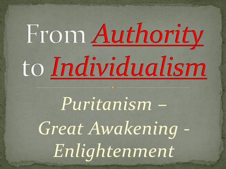 "Puritanism – Great Awakening - Enlightenment. Puritans All powerful Some chosen for salvation (the ""elect"") Great Awakening  God open to all who appeal."